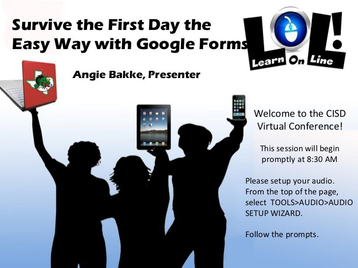 Survive the First Day the  Easy Way with Google Forms Angie Bakke, Presenter Welcome to the CISD Virtual Conference! This ...