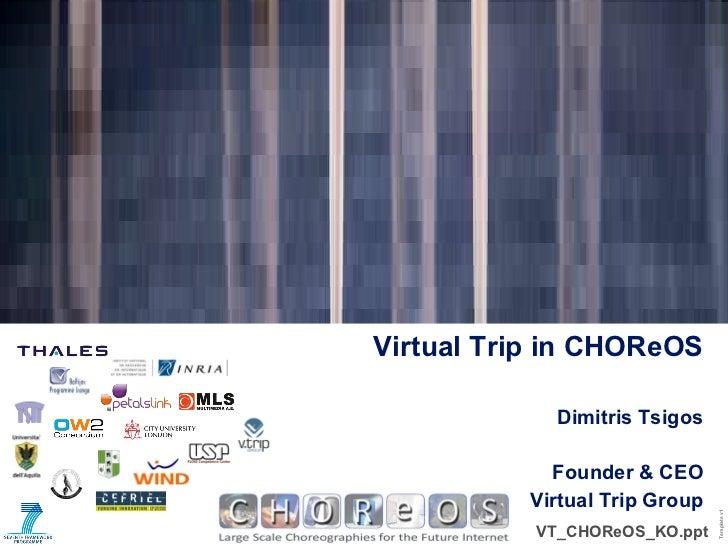 Dimitris Tsigos Founder & CEO Virtual Trip Group Virtual Trip in CHOReOS <ul><li>VT_CHOReOS_KO.ppt </li></ul>