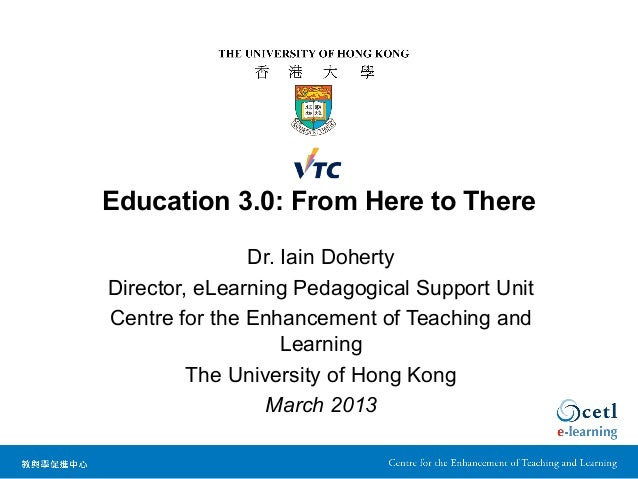 Education 3.0: From Here to There               Dr. Iain DohertyDirector, eLearning Pedagogical Support UnitCentre for the...