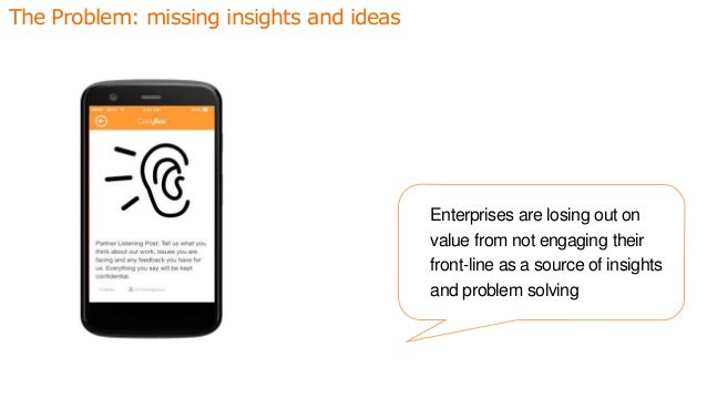 The Problem: missing insights and ideas Enterprises are losing out on value from not engaging their front-line as a source...