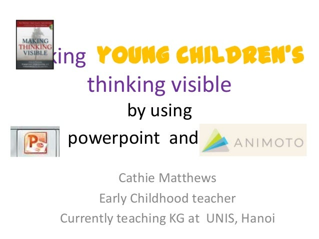 Making young children's      thinking visible          by using    powerpoint and and .             Cathie Matthews       ...
