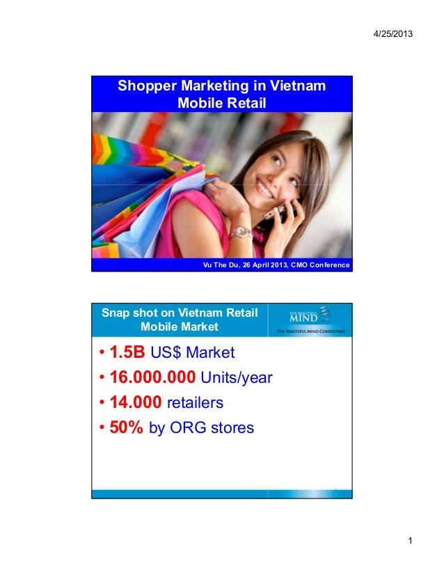 4/25/2013 1 Shopper Marketing in Vietnam Mobile Retail 1 Vu The Du, 26 April 2013, CMO Conference Snap shot on Vietnam Ret...