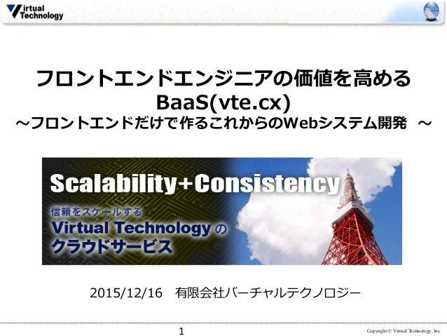 Copyright © Virtual Technology, Inc フロントエンドエンジニアの価値を⾼める BaaS(vte.cx) 〜フロントエンドだけで作るこれからのWebシステム開発 〜 2015/12/16有限会社バーチャルテクノ...