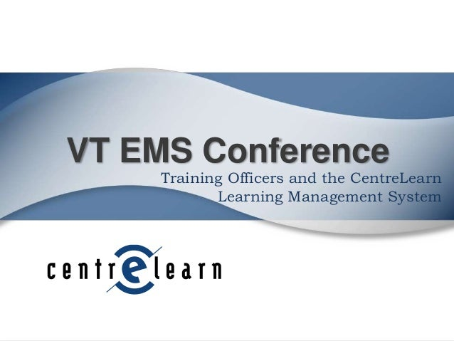 VT EMS Conference  Training Officers and the CentreLearn Learning Management System