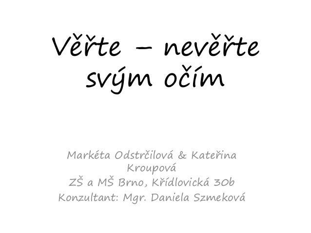 Věřte – nevěřte svým očím Markéta Odstrčilová & Kateřina Kroupová ZŠ a MŠ Brno, Křídlovická 30b Konzultant: Mgr. Daniela S...