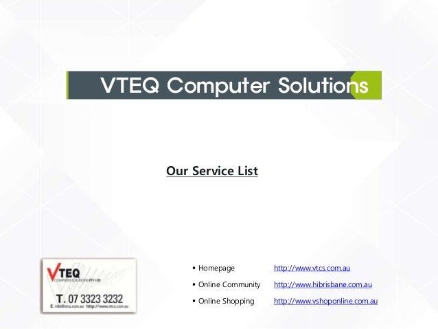VTEQ Computer Solutions  Our Service List   Homepage  http://www.vtcs.com.au   Online Community  http://www.hibrisbane.c...