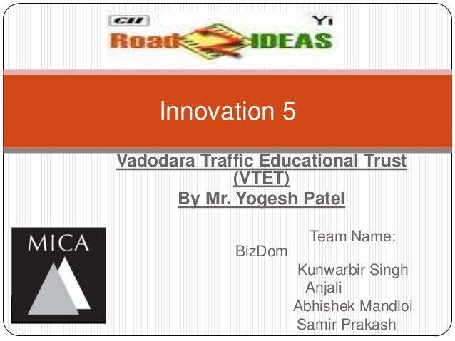 Innovation 5Vadodara Traffic Educational Trust             (VTET)      By Mr. Yogesh Patel                        Team Nam...