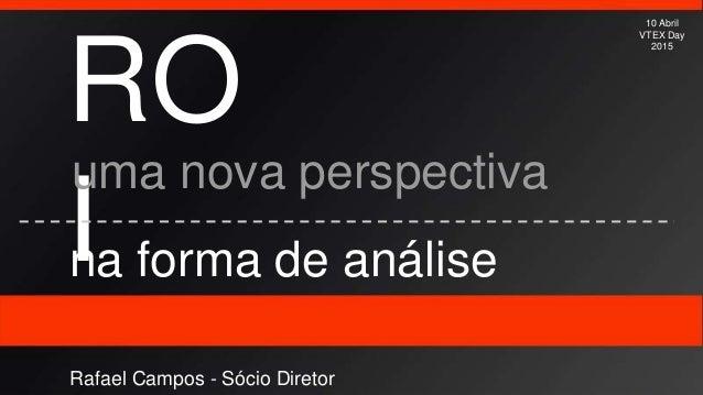RO I uma nova perspectiva na forma de análise 10 Abril VTEX Day 2015 Rafael Campos - Sócio Diretor