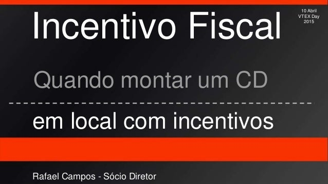 Incentivo Fiscal Quando montar um CD em local com incentivos 10 Abril VTEX Day 2015 Rafael Campos - Sócio Diretor