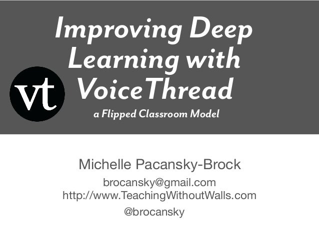 Improving Deep Learning with VoiceThread     a Flipped Classroom Model  Michelle Pacansky-Brock        brocansky@gmail.com...