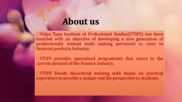 About us Vidya Topa Institute of Professional Studies(VTIPS) has been founded with an objective of developing a new gener...