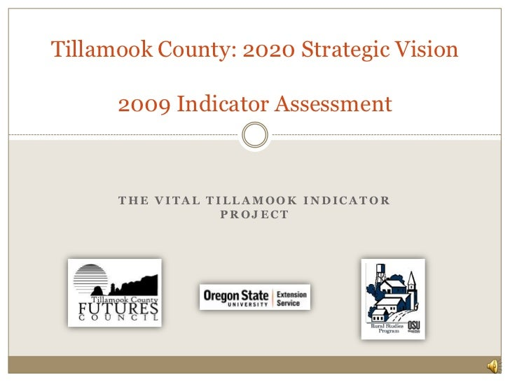 The Vital Tillamook Indicator Project<br />Tillamook County: 2020 Strategic Vision2009 Indicator Assessment<br />