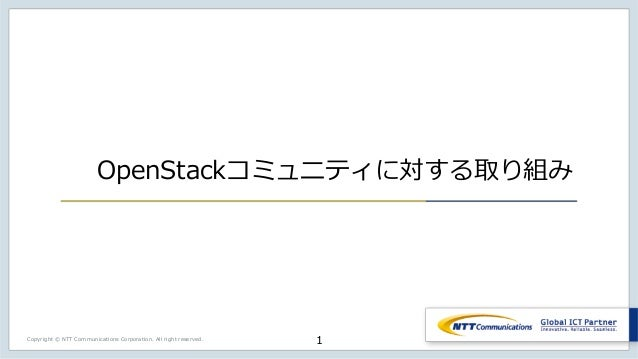 Copyright © NTT Communications Corporation. All right reserved. OpenStackコミュニティに対する取り組み 1