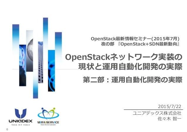 2015/7/22 ユニアデックス株式会社 佐々木 智一 OpenStack最新情報セミナー(2015年7月) 夜の部 『OpenStack+SDN最新動向』 OpenStackネットワーク実装の 現状と運用自動化開発の実際 0 第二部:運用自...