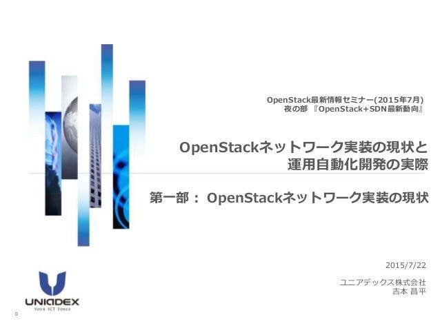 2015/7/22 ユニアデックス株式会社 吉本 昌平 OpenStack最新情報セミナー(2015年7月) 夜の部 『OpenStack+SDN最新動向』 OpenStackネットワーク実装の現状と 運用自動化開発の実際 0 第一部: Ope...