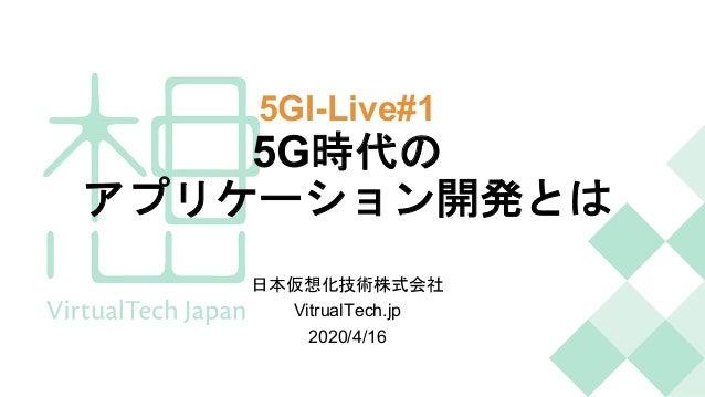 5GI-Live#1 5G時代の アプリケーション開発とは 日本仮想化技術株式会社 VitrualTech.jp 2020/4/16