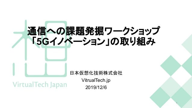 通信への課題発掘ワークショップ 「5Gイノベーション」の取り組み 日本仮想化技術株式会社 VitrualTech.jp 2019/12/6 1