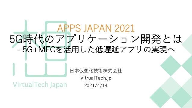 APPS JAPAN 2021 5G時代のアプリケーション開発とは - 5G+MECを活⽤した低遅延アプリの実現へ ⽇本仮想化技術株式会社 VitrualTech.jp 2021/4/14