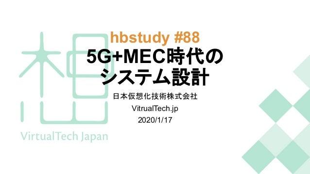hbstudy #88 5G+MEC時代の システム設計 日本仮想化技術株式会社 VitrualTech.jp 2020/1/17