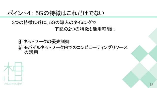 ポイント4: 5Gの特徴はこれだけでない 3つの特徴以外に、5Gの導入のタイミングで               下記の2つの特徴も活用可能に ④ ネットワークの優先制御 ⑤ モバイルネットワーク内でのコンピューティングリソース の活用 13
