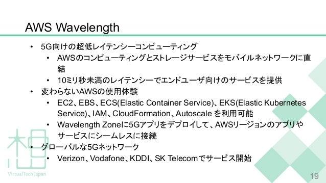AWS Wavelength • 5G向けの超低レイテンシーコンピューティング • AWSのコンピューティングとストレージサービスをモバイルネットワークに直 結 • 10ミリ秒未満のレイテンシーでエンドユーザ向けのサービスを提供 • 変わらない...