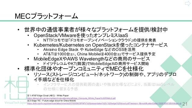 MECプラットフォーム • 世界中の通信事業者が様々なプラットフォームを提供/検討中 • OpenStack/VMwareを使ったオンプレミスIaaS • NTTドコモでは「ドコモオープンイノベーションクラウド」の提供を発表 • Kuberne...