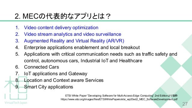 2. MECの代表的なアプリとは? 1. Video content delivery optimization 2. Video stream analytics and video surveillance 3. Augmented Rea...