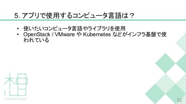 5. アプリで使用するコンピュータ言語は? • 使いたいコンピュータ言語やライブラリを使用 • OpenStack / VMware や Kubernetes などがインフラ基盤で使 われている 32