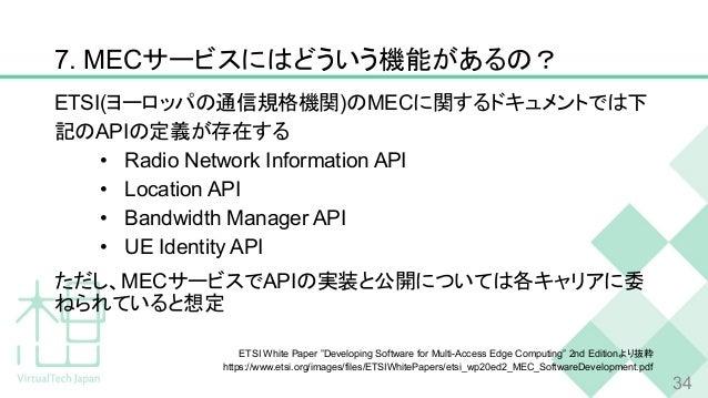 7. MECサービスにはどういう機能があるの? ETSI(ヨーロッパの通信規格機関)のMECに関するドキュメントでは下 記のAPIの定義が存在する • Radio Network Information API • Location API •...