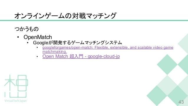 オンラインゲームの対戦マッチング つかうもの • OpenMatch • Googleが開発するゲームマッチングシステム • googleforgames/open-match: Flexible, extensible, and scalab...