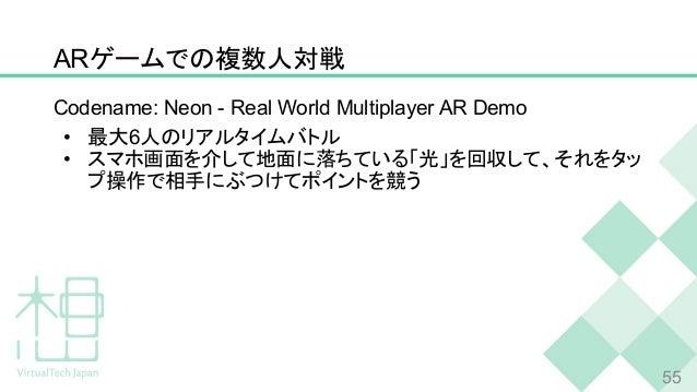 ARゲームでの複数人対戦 55 Codename: Neon - Real World Multiplayer AR Demo • 最大6人のリアルタイムバトル • スマホ画面を介して地面に落ちている「光」を回収して、それをタッ プ操作で相手に...