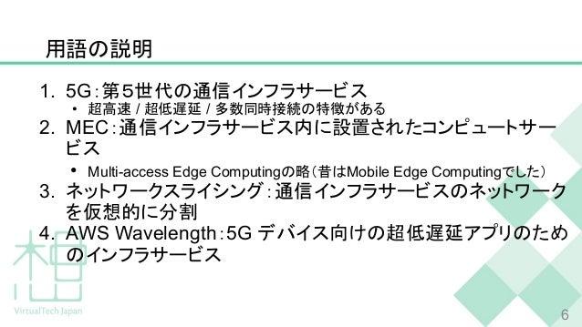 用語の説明 1. 5G:第5世代の通信インフラサービス • 超高速 / 超低遅延 / 多数同時接続の特徴がある 2. MEC:通信インフラサービス内に設置されたコンピュートサー ビス • Multi-access Edge Computingの...
