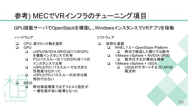 参考) MECでVRインフラのチューニング項目 ハードウェア ❏ CPU:高クロック数を選択 ❏ GPU ❏ vGPU(NVIDIA GRID)は1つのGPU を複数インスタンスで共有 ❏ PCIパススルーは1つのGPUを1つの インスタンスで...