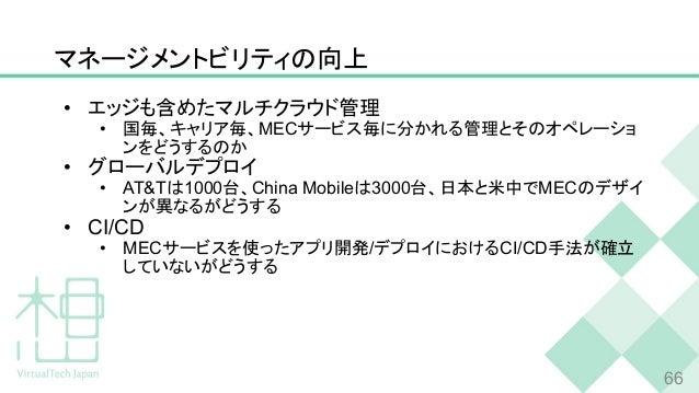 マネージメントビリティの向上 • エッジも含めたマルチクラウド管理 • 国毎、キャリア毎、MECサービス毎に分かれる管理とそのオペレーショ ンをどうするのか • グローバルデプロイ • AT&Tは1000台、China Mobileは3000台...