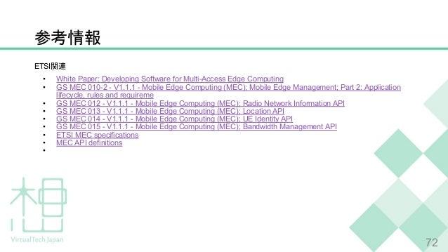 参考情報 72 ETSI関連 • White Paper: Developing Software for Multi-Access Edge Computing • GS MEC 010-2 - V1.1.1 - Mobile Edge Co...