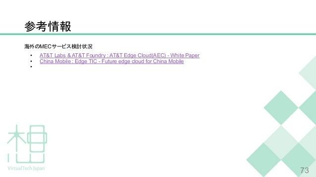 参考情報 海外のMECサービス検討状況 • AT&T Labs & AT&T Foundry : AT&T Edge Cloud(AEC) - White Paper • China Mobile : Edge TIC - Future edg...