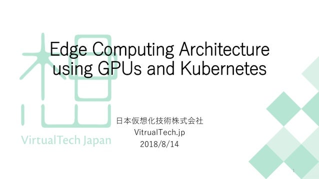 Edge Computing Architecture using GPUs and Kubernetes 日本仮想化技術株式会社 VitrualTech.jp 2018/8/14 1