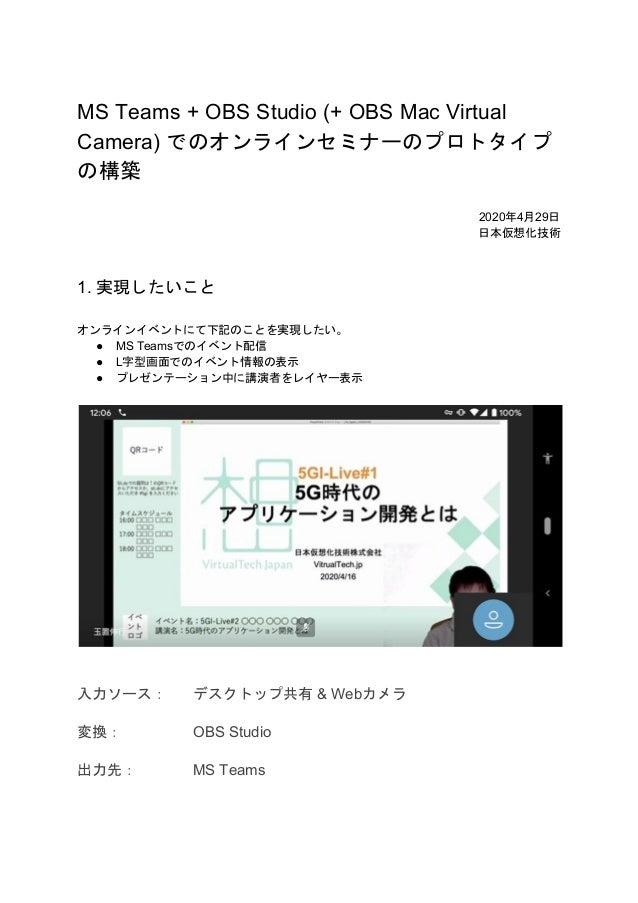 MS Teams + OBS Studio (+ OBS Mac Virtual Camera) でのオンラインセミナーのプロトタイプ の構築 2020年4月29日 日本仮想化技術 1. 実現したいこと オンラインイベントにて下記のことを実現し...