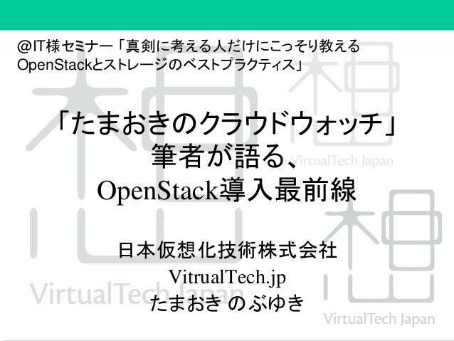 「たまおきのクラウドウォッチ」 筆者が語る、 OpenStack導入最前線 日本仮想化技術株式会社 VitrualTech.jp たまおき のぶゆき @IT様セミナー 「真剣に考える人だけにこっそり教える OpenStackとストレージのベスト...