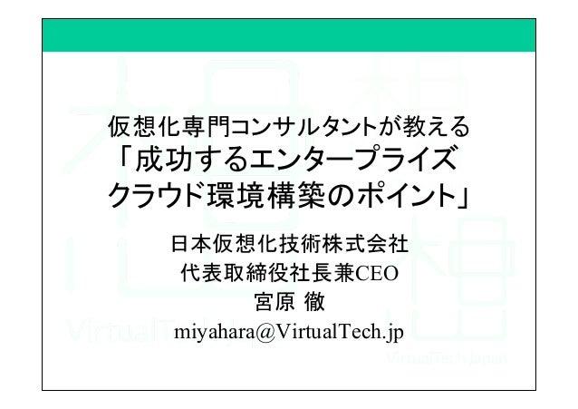仮想化専門コンサルタントが教える 「成功するエンタープライズ クラウド環境構築のポイント」 日本仮想化技術株式会社 代表取締役社長兼CEO 宮原 徹 miyahara@VirtualTech.jp