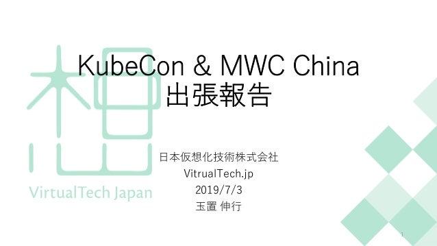 KubeCon & MWC China 出張報告 ⽇本仮想化技術株式会社 VitrualTech.jp 2019/7/3 ⽟置 伸⾏ 1
