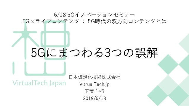 5Gにまつわる3つの誤解 ⽇本仮想化技術株式会社 VitrualTech.jp ⽟置 伸⾏ 2019/6/18 1 6/18 5Gイノベーションセミナー 5G×ライブコンテンツ : 5G時代の双⽅向コンテンツとは