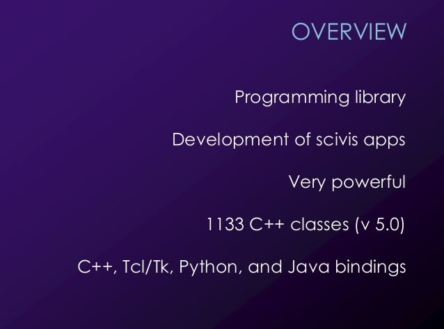 2 OVERVIEW Programming library Development of scivis apps Very powerful 1133 C++ classes (v 5.0) C++, Tcl/Tk, Python, and ...