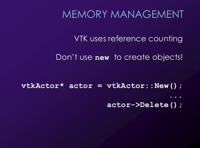 32 MEMORY MANAGEMENT VTK uses reference counting Don't use new to create objects! vtkActor* actor = vtkActor::New(); ... a...