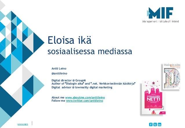 WWW.MIF.FI  Eloisa ikä sosiaalisessa mediassa Antti Leino @anttileino Digital director @ GroupM Author of Dialogin aika a...