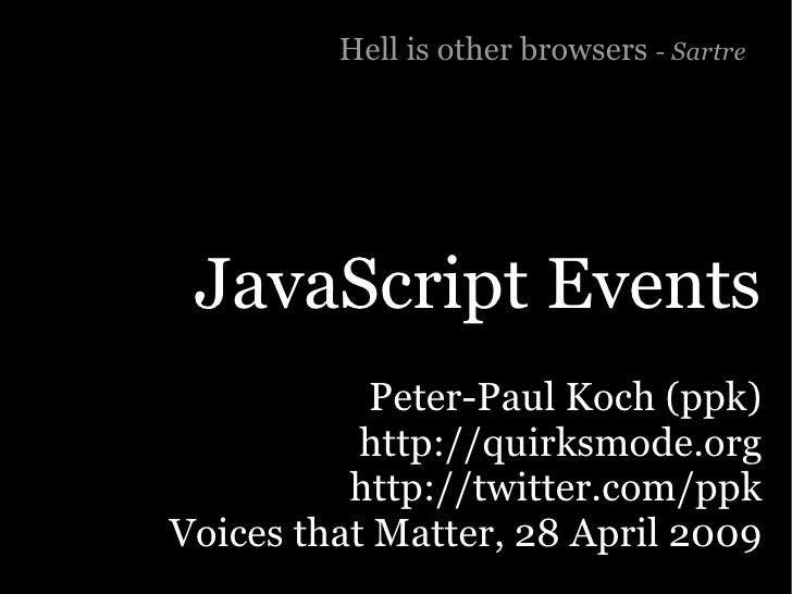 Hell is other browsers - Sartre      JavaScript Events            Peter-Paul Koch (ppk)            http://quirksmode.org  ...