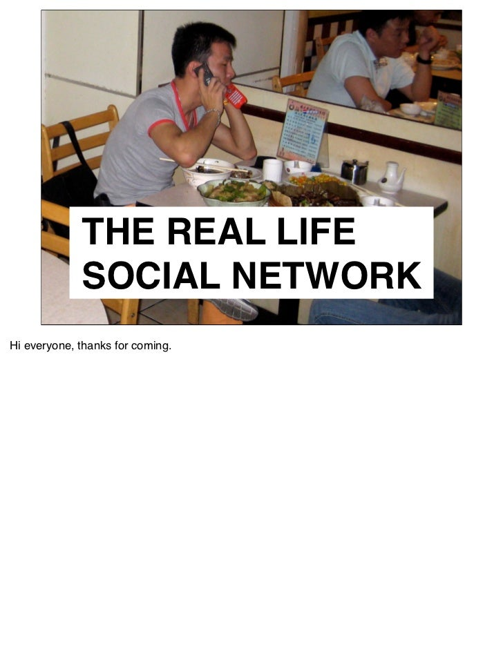 THE REAL LIFE              SOCIAL NETWORK Hi everyone, thanks for coming.