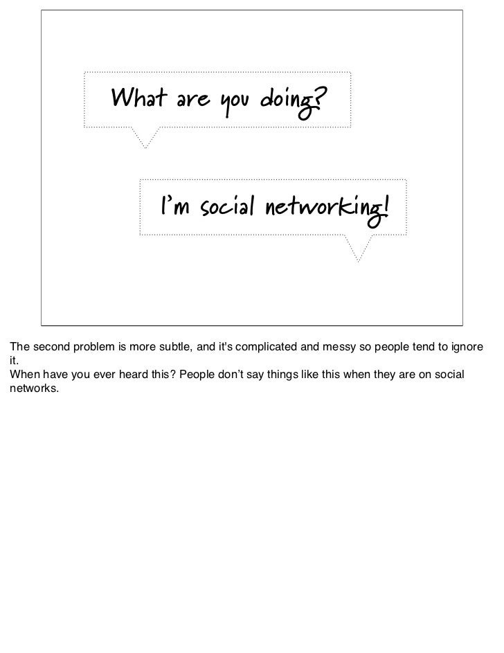 Social networking is a               means to an end.                You need to understand               what the end is....