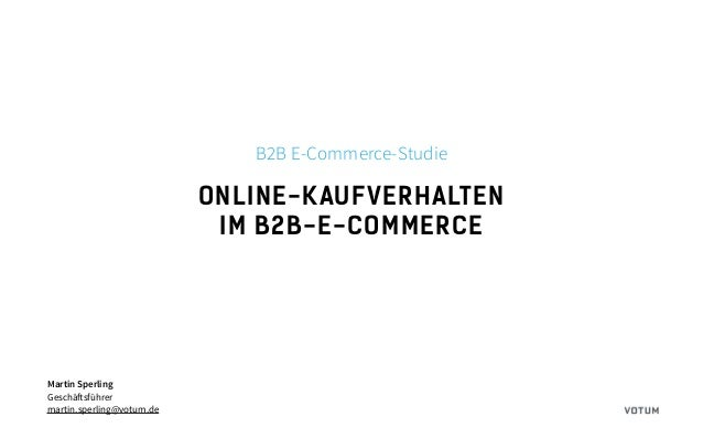ONLINE-KAUFVERHALTEN IM B2B-E-COMMERCE Martin Sperling Geschäftsführer martin.sperling@votum.de B2B E-Commerce-Studie