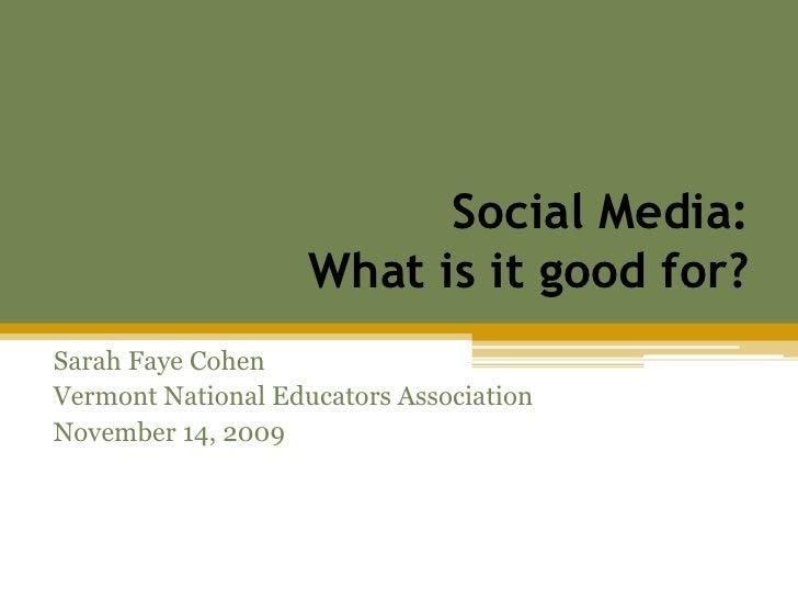 Social Media: What is it good for?<br />Sarah Faye Cohen<br />Vermont National Educators Association<br />November 14, 200...